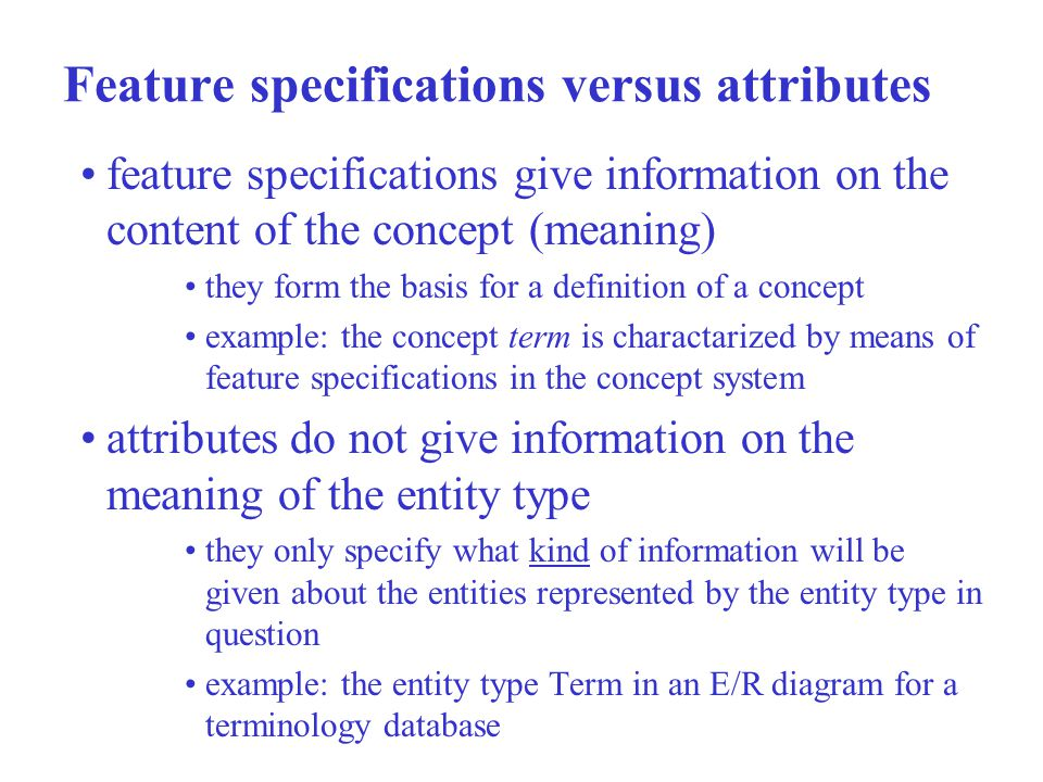 Feature specifications versus attributes feature specifications give information on the content of the concept (meaning) they form the basis for a definition of a concept example: the concept term is charactarized by means of feature specifications in the concept system attributes do not give information on the meaning of the entity type they only specify what kind of information will be given about the entities represented by the entity type in question example: the entity type Term in an E/R diagram for a terminology database