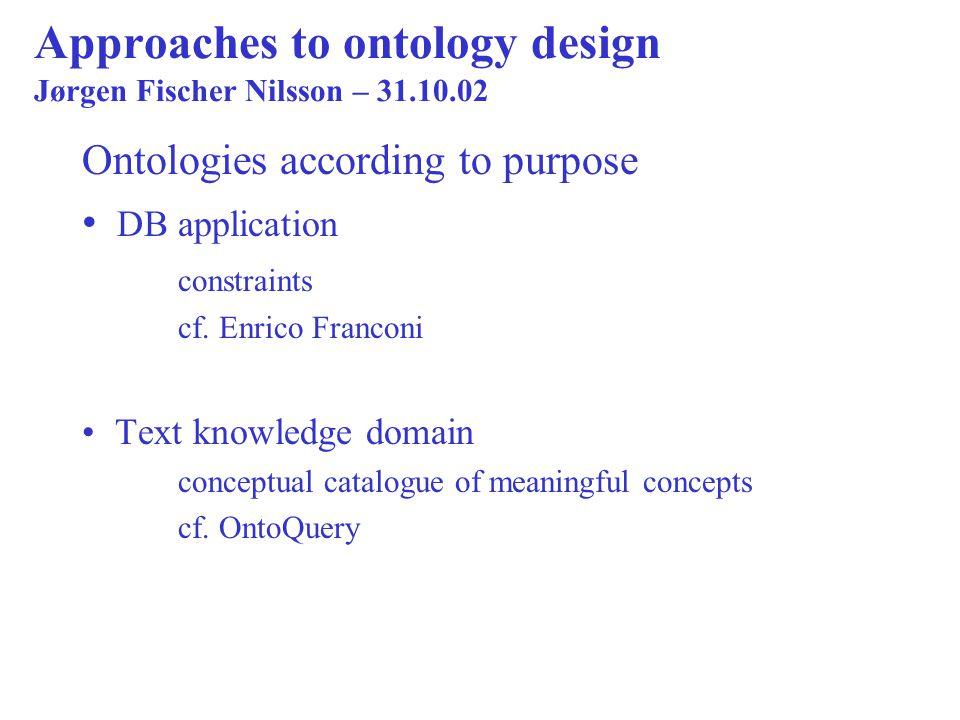 Approaches to ontology design Jørgen Fischer Nilsson – 31.10.02 Ontologies according to purpose DB application constraints cf. Enrico Franconi Text kn