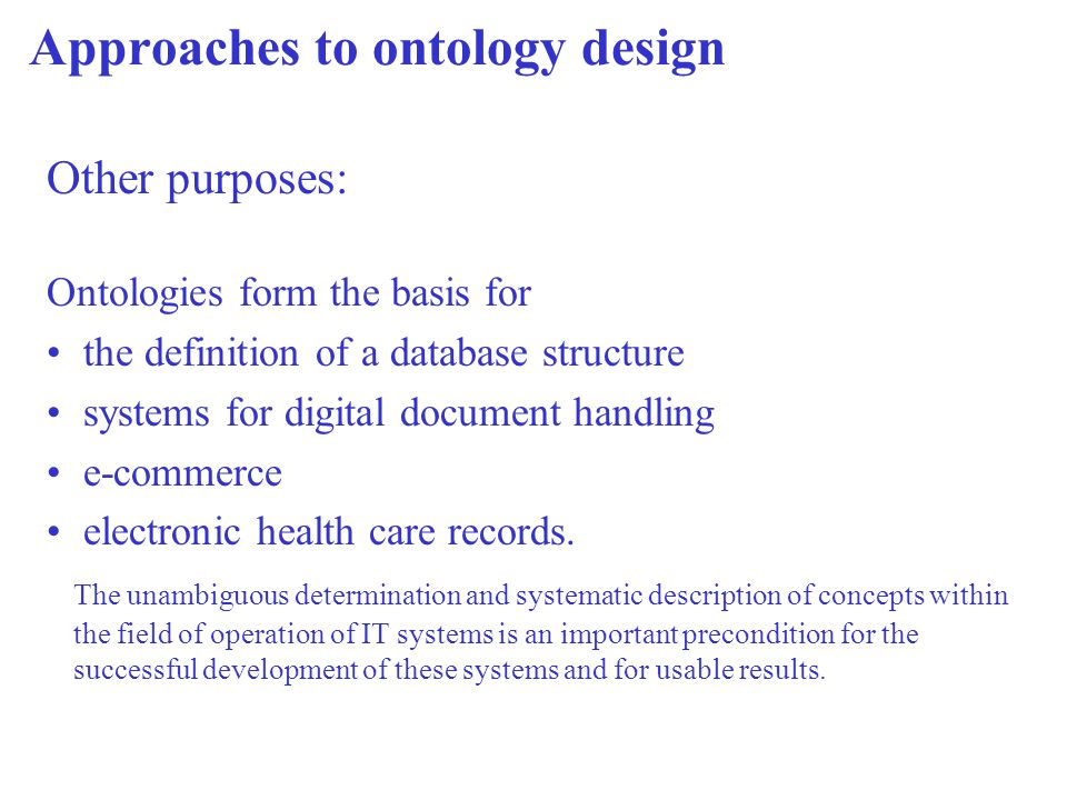 Approaches to ontology design Other purposes: Ontologies form the basis for the definition of a database structure systems for digital document handling e-commerce electronic health care records.