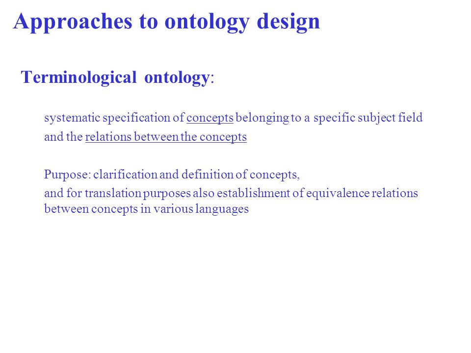 Approaches to ontology design Terminological ontology: systematic specification of concepts belonging to a specific subject field and the relations be