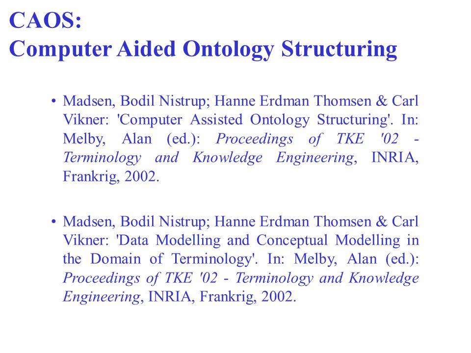 CAOS: Computer Aided Ontology Structuring Madsen, Bodil Nistrup; Hanne Erdman Thomsen & Carl Vikner: 'Computer Assisted Ontology Structuring'. In: Mel