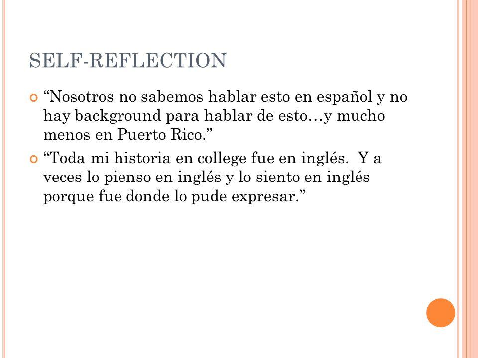 SELF-REFLECTION Nosotros no sabemos hablar esto en español y no hay background para hablar de esto…y mucho menos en Puerto Rico. Toda mi historia en college fue en inglés.