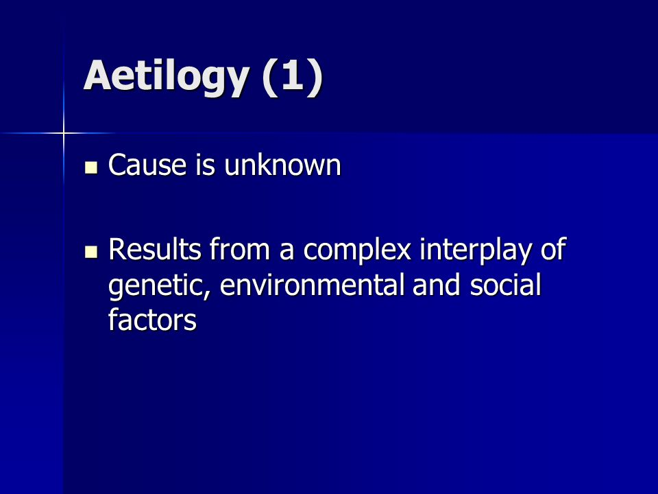 Aetilogy (1) Cause is unknown Cause is unknown Results from a complex interplay of genetic, environmental and social factors Results from a complex interplay of genetic, environmental and social factors