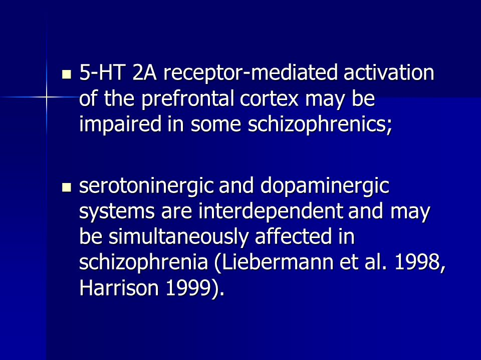5-HT 2A receptor-mediated activation of the prefrontal cortex may be impaired in some schizophrenics; 5-HT 2A receptor-mediated activation of the prefrontal cortex may be impaired in some schizophrenics; serotoninergic and dopaminergic systems are interdependent and may be simultaneously affected in schizophrenia (Liebermann et al.