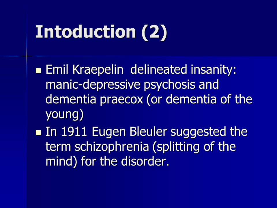 Intoduction (2) Emil Kraepelin delineated insanity: manic-depressive psychosis and dementia praecox (or dementia of the young) Emil Kraepelin delineated insanity: manic-depressive psychosis and dementia praecox (or dementia of the young) In 1911 Eugen Bleuler suggested the term schizophrenia (splitting of the mind) for the disorder.