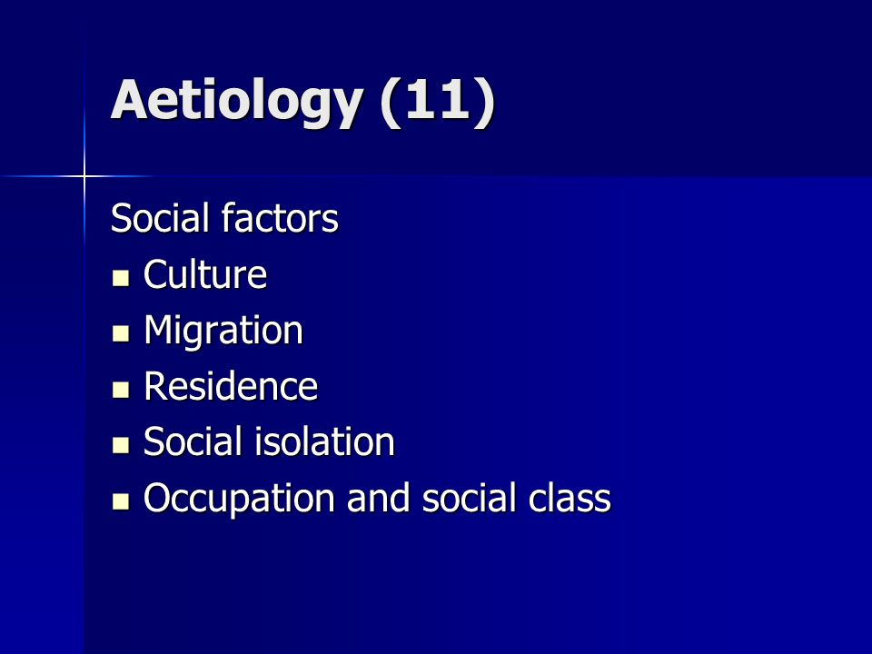 Aetiology (11) Social factors Culture Culture Migration Migration Residence Residence Social isolation Social isolation Occupation and social class Occupation and social class