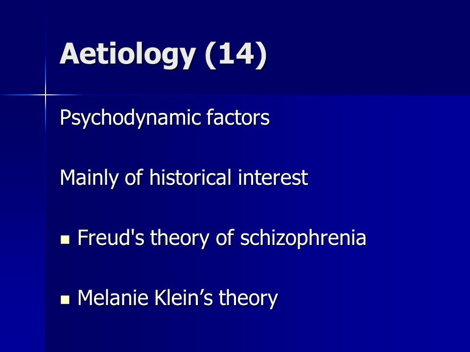 Aetiology (14) Psychodynamic factors Mainly of historical interest Freud s theory of schizophrenia Freud s theory of schizophrenia Melanie Klein's theory Melanie Klein's theory