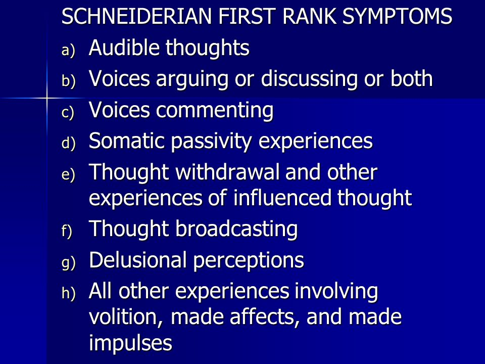 SCHNEIDERIAN FIRST RANK SYMPTOMS a) Audible thoughts b) Voices arguing or discussing or both c) Voices commenting d) Somatic passivity experiences e) Thought withdrawal and other experiences of influenced thought f) Thought broadcasting g) Delusional perceptions h) All other experiences involving volition, made affects, and made impulses
