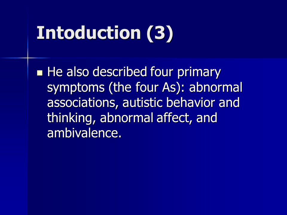 Intoduction (3) He also described four primary symptoms (the four As): abnormal associations, autistic behavior and thinking, abnormal affect, and ambivalence.