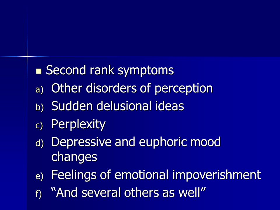 Second rank symptoms Second rank symptoms a) Other disorders of perception b) Sudden delusional ideas c) Perplexity d) Depressive and euphoric mood changes e) Feelings of emotional impoverishment f) And several others as well