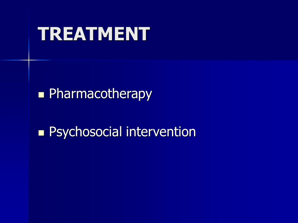 TREATMENT Pharmacotherapy Pharmacotherapy Psychosocial intervention Psychosocial intervention