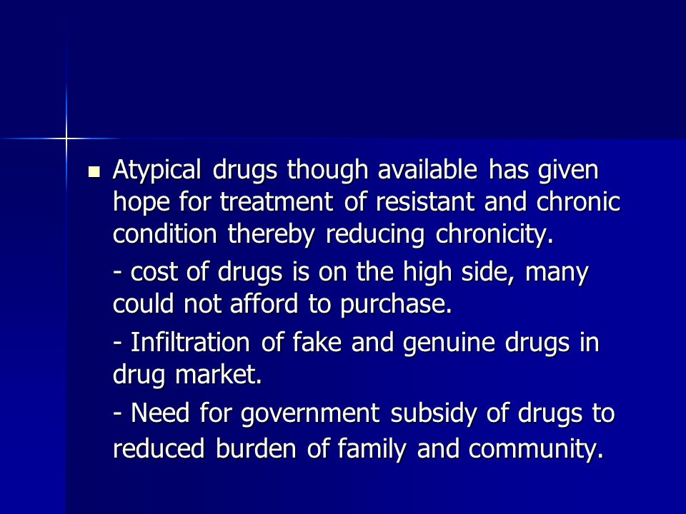 Atypical drugs though available has given hope for treatment of resistant and chronic condition thereby reducing chronicity.