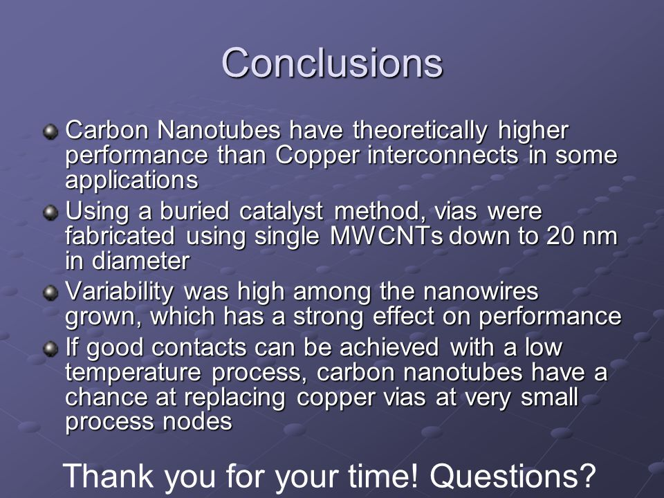 Conclusions Carbon Nanotubes have theoretically higher performance than Copper interconnects in some applications Using a buried catalyst method, vias were fabricated using single MWCNTs down to 20 nm in diameter Variability was high among the nanowires grown, which has a strong effect on performance If good contacts can be achieved with a low temperature process, carbon nanotubes have a chance at replacing copper vias at very small process nodes Thank you for your time.