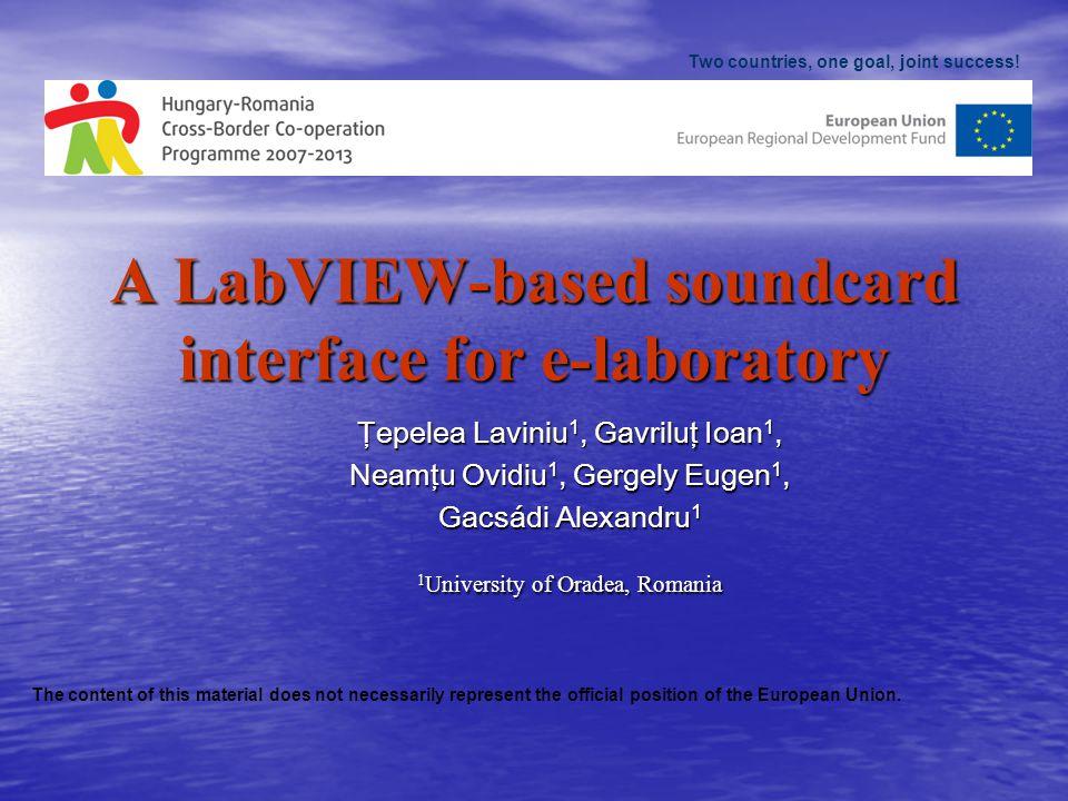 A LabVIEW-based soundcard interface for e-laboratory Ţepelea Laviniu 1, Gavriluţ Ioan 1, Neamţu Ovidiu 1, Gergely Eugen 1, Gacsádi Alexandru 1 1 University of Oradea, Romania Two countries, one goal, joint success.