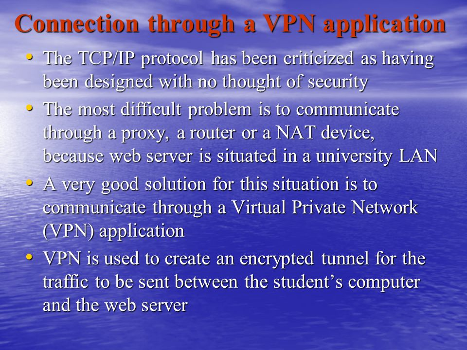The TCP/IP protocol has been criticized as having been designed with no thought of security The TCP/IP protocol has been criticized as having been designed with no thought of security The most difficult problem is to communicate through a proxy, a router or a NAT device, because web server is situated in a university LAN The most difficult problem is to communicate through a proxy, a router or a NAT device, because web server is situated in a university LAN A very good solution for this situation is to communicate through a Virtual Private Network (VPN) application A very good solution for this situation is to communicate through a Virtual Private Network (VPN) application VPN is used to create an encrypted tunnel for the traffic to be sent between the student's computer and the web server VPN is used to create an encrypted tunnel for the traffic to be sent between the student's computer and the web server Connection through a VPN application