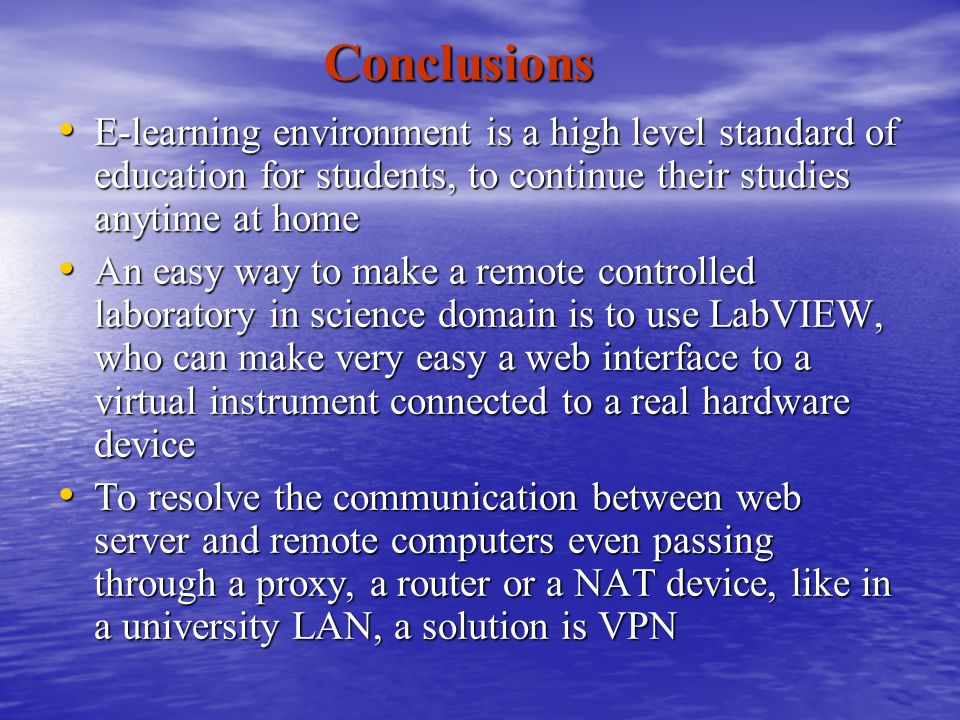 Conclusions E-learning environment is a high level standard of education for students, to continue their studies anytime at home E-learning environment is a high level standard of education for students, to continue their studies anytime at home An easy way to make a remote controlled laboratory in science domain is to use LabVIEW, who can make very easy a web interface to a virtual instrument connected to a real hardware device An easy way to make a remote controlled laboratory in science domain is to use LabVIEW, who can make very easy a web interface to a virtual instrument connected to a real hardware device To resolve the communication between web server and remote computers even passing through a proxy, a router or a NAT device, like in a university LAN, a solution is VPN To resolve the communication between web server and remote computers even passing through a proxy, a router or a NAT device, like in a university LAN, a solution is VPN