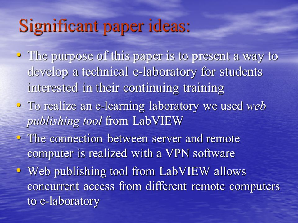 Significant paper ideas: The purpose of this paper is to present a way to develop a technical e-laboratory for students interested in their continuing training The purpose of this paper is to present a way to develop a technical e-laboratory for students interested in their continuing training To realize an e-learning laboratory we used web publishing tool from LabVIEW To realize an e-learning laboratory we used web publishing tool from LabVIEW The connection between server and remote computer is realized with a VPN software The connection between server and remote computer is realized with a VPN software Web publishing tool from LabVIEW allows concurrent access from different remote computers to e-laboratory Web publishing tool from LabVIEW allows concurrent access from different remote computers to e-laboratory