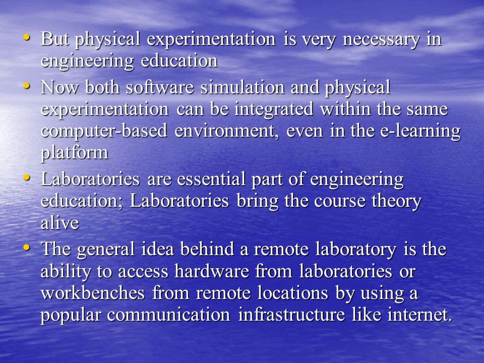 But physical experimentation is very necessary in engineering education But physical experimentation is very necessary in engineering education Now both software simulation and physical experimentation can be integrated within the same computer-based environment, even in the e-learning platform Now both software simulation and physical experimentation can be integrated within the same computer-based environment, even in the e-learning platform Laboratories are essential part of engineering education; Laboratories bring the course theory alive Laboratories are essential part of engineering education; Laboratories bring the course theory alive The general idea behind a remote laboratory is the ability to access hardware from laboratories or workbenches from remote locations by using a popular communication infrastructure like internet.