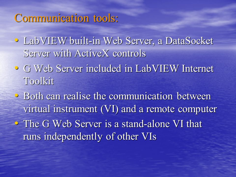 Communication tools: LabVIEW built-in Web Server, a DataSocket Server with ActiveX controls LabVIEW built-in Web Server, a DataSocket Server with ActiveX controls G Web Server included in LabVIEW Internet Toolkit G Web Server included in LabVIEW Internet Toolkit Both can realise the communication between virtual instrument (VI) and a remote computer Both can realise the communication between virtual instrument (VI) and a remote computer The G Web Server is a stand-alone VI that runs independently of other VIs The G Web Server is a stand-alone VI that runs independently of other VIs