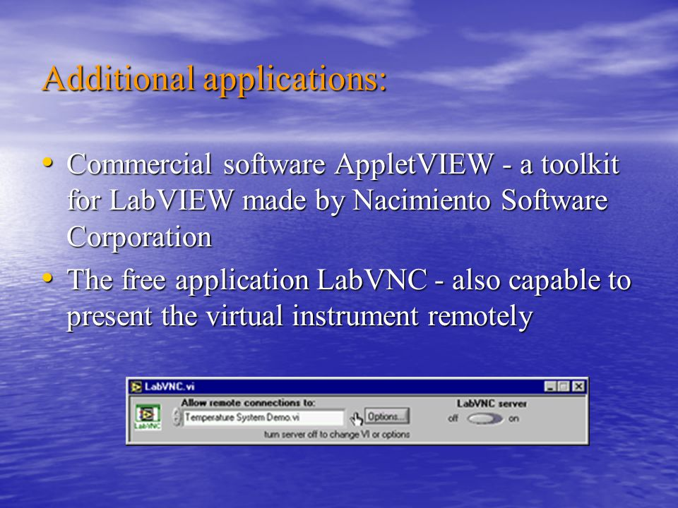 Additional applications: Commercial software AppletVIEW - a toolkit for LabVIEW made by Nacimiento Software Corporation Commercial software AppletVIEW - a toolkit for LabVIEW made by Nacimiento Software Corporation The free application LabVNC - also capable to present the virtual instrument remotely The free application LabVNC - also capable to present the virtual instrument remotely