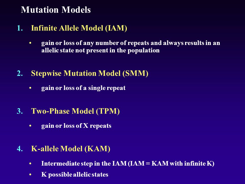 Mutation Models 1.Infinite Allele Model (IAM) gain or loss of any number of repeats and always results in an allelic state not present in the population 2.Stepwise Mutation Model (SMM) gain or loss of a single repeat 3.Two-Phase Model (TPM) gain or loss of X repeats 4.K-allele Model (KAM) Intermediate step in the IAM (IAM = KAM with infinite K) K possible allelic states