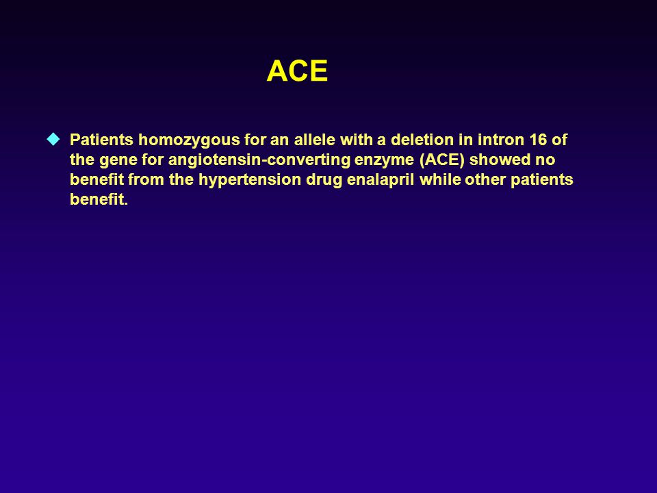 ACE  Patients homozygous for an allele with a deletion in intron 16 of the gene for angiotensin-converting enzyme (ACE) showed no benefit from the hypertension drug enalapril while other patients benefit.