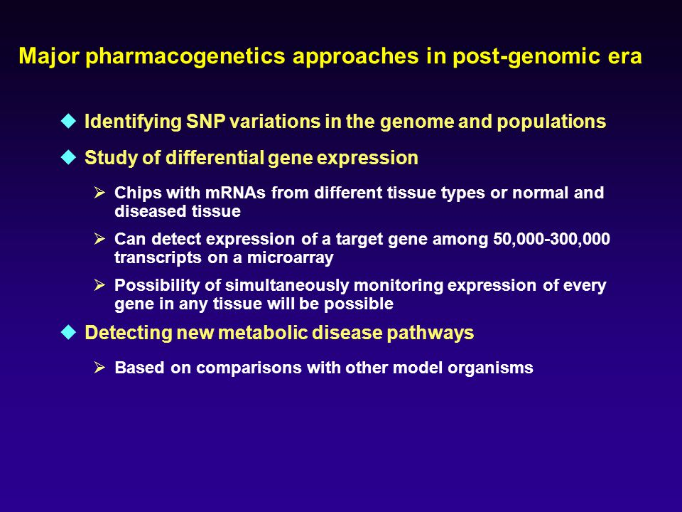 Major pharmacogenetics approaches in post-genomic era  Identifying SNP variations in the genome and populations  Study of differential gene expression  Chips with mRNAs from different tissue types or normal and diseased tissue  Can detect expression of a target gene among 50,000-300,000 transcripts on a microarray  Possibility of simultaneously monitoring expression of every gene in any tissue will be possible  Detecting new metabolic disease pathways  Based on comparisons with other model organisms