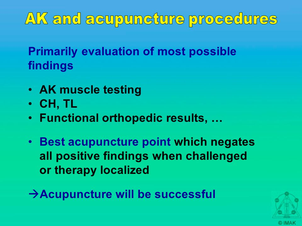 Primarily evaluation of most possible findings AK muscle testing CH, TL Functional orthopedic results, … Best acupuncture point which negates all positive findings when challenged or therapy localized  Acupuncture will be successful