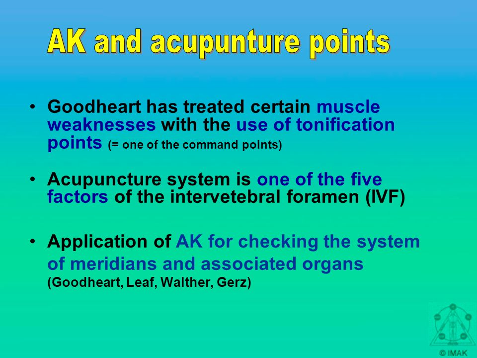 Goodheart has treated certain muscle weaknesses with the use of tonification points (= one of the command points) Acupuncture system is one of the five factors of the intervetebral foramen (IVF) Application of AK for checking the system of meridians and associated organs (Goodheart, Leaf, Walther, Gerz)