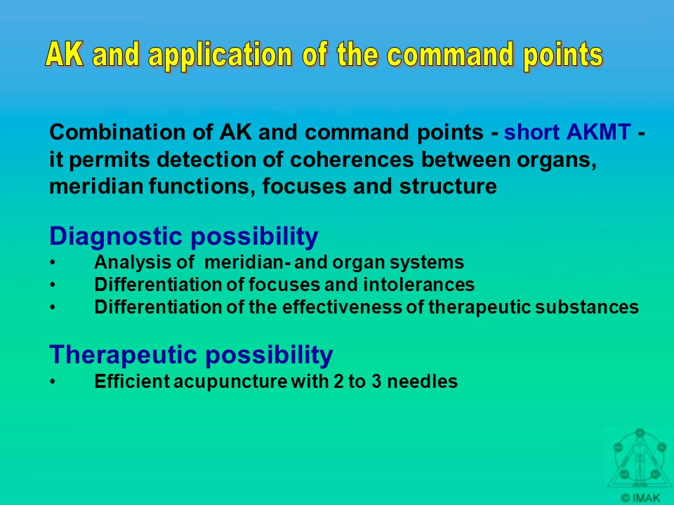 Combination of AK and command points - short AKMT - it permits detection of coherences between organs, meridian functions, focuses and structure Diagnostic possibility Analysis of meridian- and organ systems Differentiation of focuses and intolerances Differentiation of the effectiveness of therapeutic substances Therapeutic possibility Efficient acupuncture with 2 to 3 needles