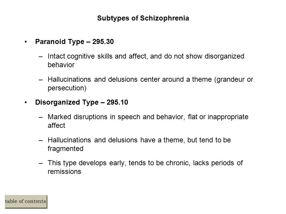 Subtypes of Schizophrenia Paranoid Type – 295.30 –Intact cognitive skills and affect, and do not show disorganized behavior –Hallucinations and delusions center around a theme (grandeur or persecution) Disorganized Type – 295.10 –Marked disruptions in speech and behavior, flat or inappropriate affect –Hallucinations and delusions have a theme, but tend to be fragmented –This type develops early, tends to be chronic, lacks periods of remissions
