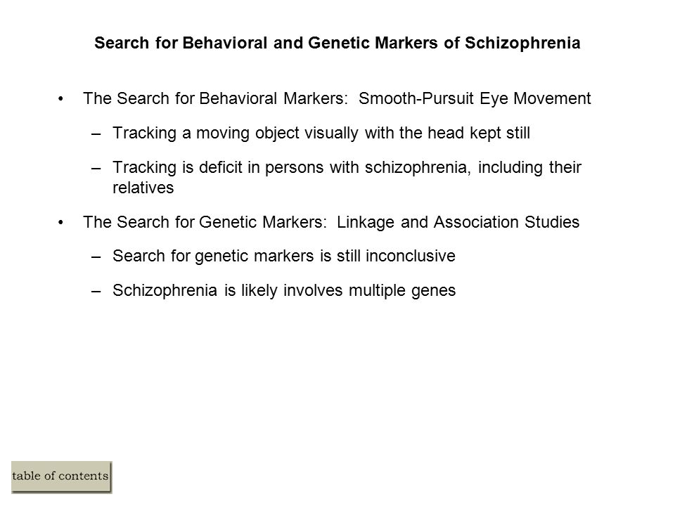 Search for Behavioral and Genetic Markers of Schizophrenia The Search for Behavioral Markers: Smooth-Pursuit Eye Movement –Tracking a moving object visually with the head kept still –Tracking is deficit in persons with schizophrenia, including their relatives The Search for Genetic Markers: Linkage and Association Studies –Search for genetic markers is still inconclusive –Schizophrenia is likely involves multiple genes
