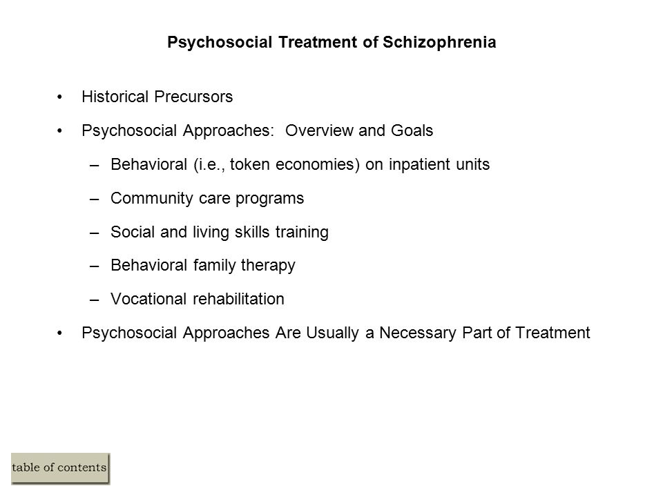 Psychosocial Treatment of Schizophrenia Historical Precursors Psychosocial Approaches: Overview and Goals –Behavioral (i.e., token economies) on inpatient units –Community care programs –Social and living skills training –Behavioral family therapy –Vocational rehabilitation Psychosocial Approaches Are Usually a Necessary Part of Treatment