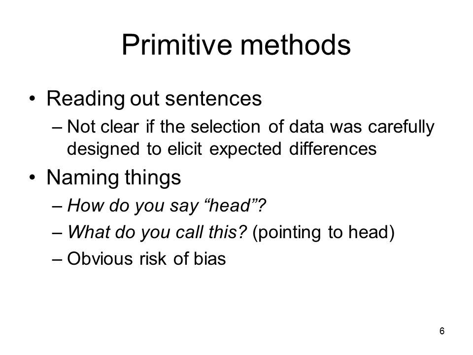 6 Primitive methods Reading out sentences –Not clear if the selection of data was carefully designed to elicit expected differences Naming things –How do you say head .