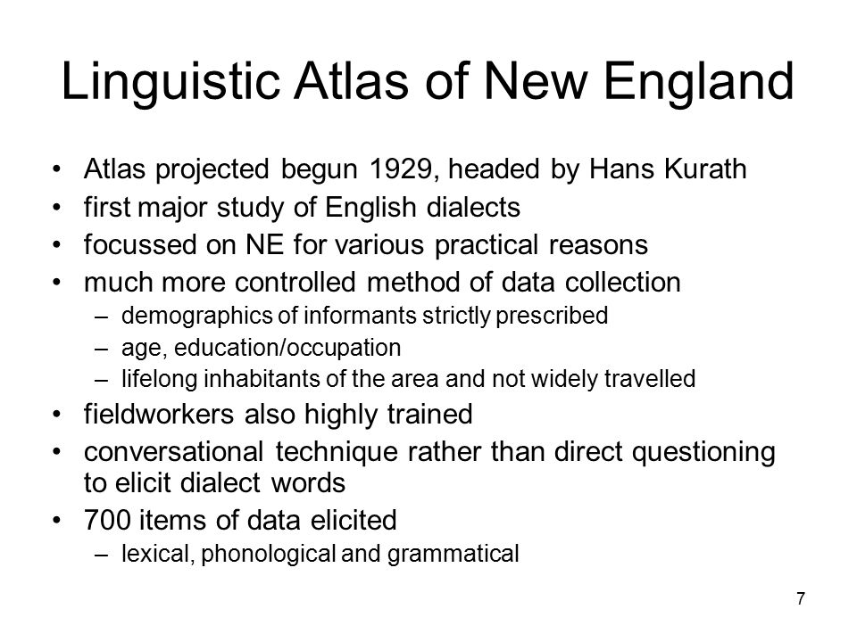 7 Linguistic Atlas of New England Atlas projected begun 1929, headed by Hans Kurath first major study of English dialects focussed on NE for various practical reasons much more controlled method of data collection –demographics of informants strictly prescribed –age, education/occupation –lifelong inhabitants of the area and not widely travelled fieldworkers also highly trained conversational technique rather than direct questioning to elicit dialect words 700 items of data elicited –lexical, phonological and grammatical