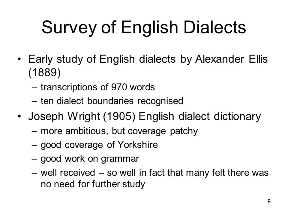 9 Survey of English Dialects suggested by John Orr, student of Gilliéron work started 1947 by Eugen Dieth (Zurich) and Harold Orton (Sheffield, then Leeds) completed by Orton after Dieth's death in 1956 published in parts1962- 71 1095 questions eliciting 1270 items –387 phonological –128 morphological –730 lexical –77 syntax Nine topics –farmstead –cultivation –animals –nature –house and housekeeping –human body –numbers, time, weather –social activities –states, actions, relations