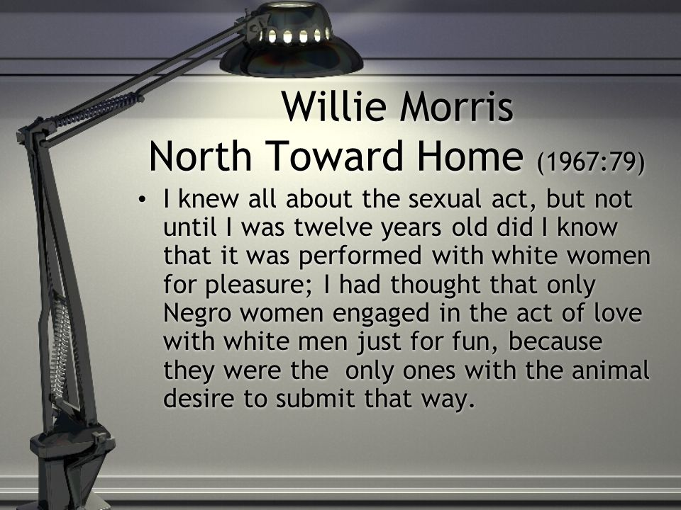 Willie Morris North Toward Home (1967:79) I knew all about the sexual act, but not until I was twelve years old did I know that it was performed with white women for pleasure; I had thought that only Negro women engaged in the act of love with white men just for fun, because they were the only ones with the animal desire to submit that way.
