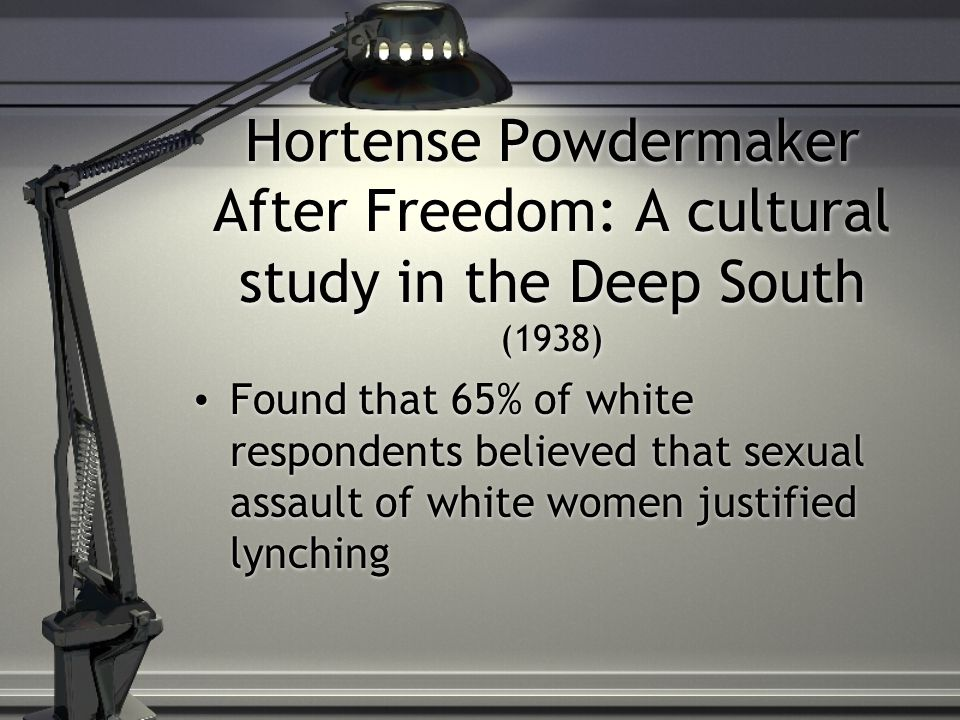 Hortense Powdermaker After Freedom: A cultural study in the Deep South (1938) Found that 65% of white respondents believed that sexual assault of white women justified lynching