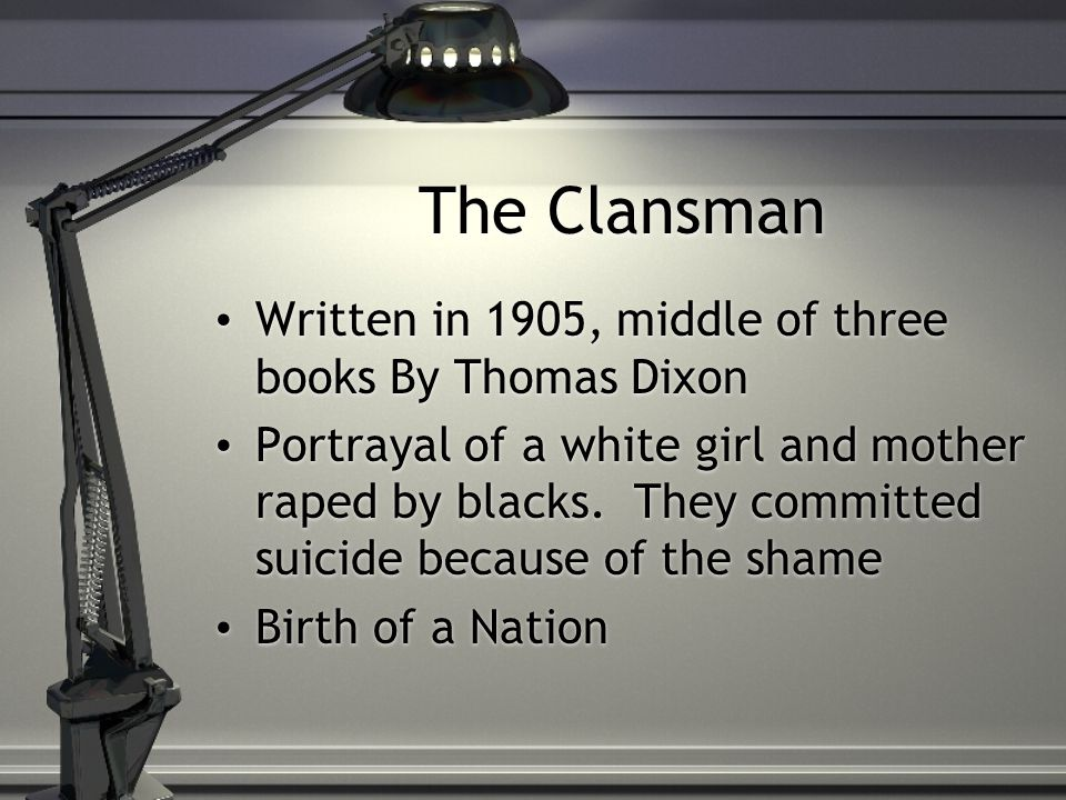 The Clansman Written in 1905, middle of three books By Thomas Dixon Portrayal of a white girl and mother raped by blacks.