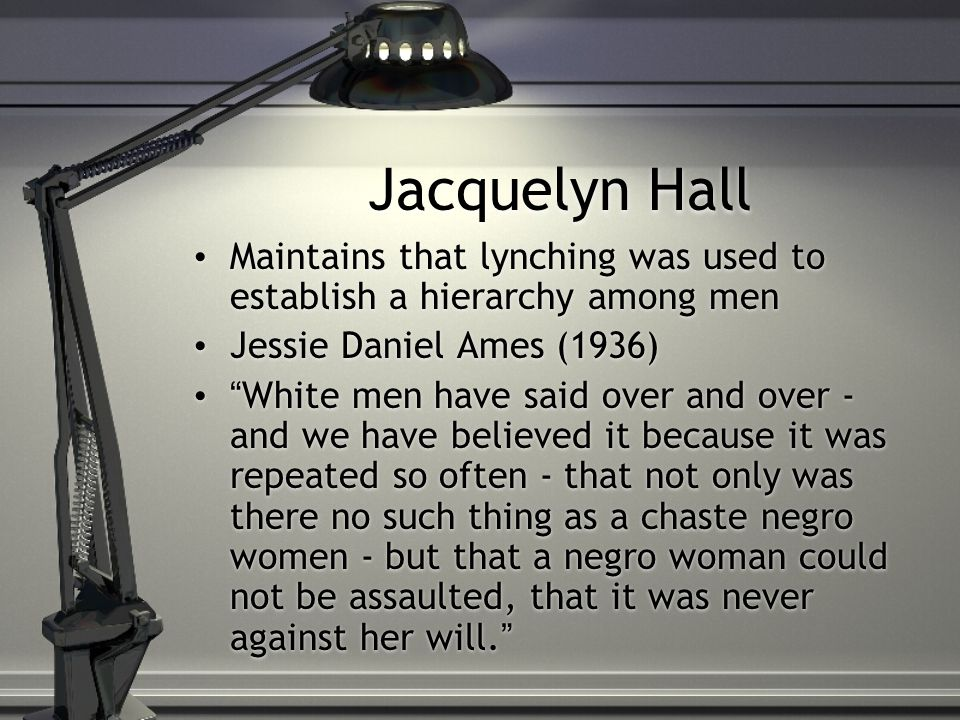 Jacquelyn Hall Maintains that lynching was used to establish a hierarchy among men Jessie Daniel Ames (1936) White men have said over and over - and we have believed it because it was repeated so often - that not only was there no such thing as a chaste negro women - but that a negro woman could not be assaulted, that it was never against her will. Maintains that lynching was used to establish a hierarchy among men Jessie Daniel Ames (1936) White men have said over and over - and we have believed it because it was repeated so often - that not only was there no such thing as a chaste negro women - but that a negro woman could not be assaulted, that it was never against her will.