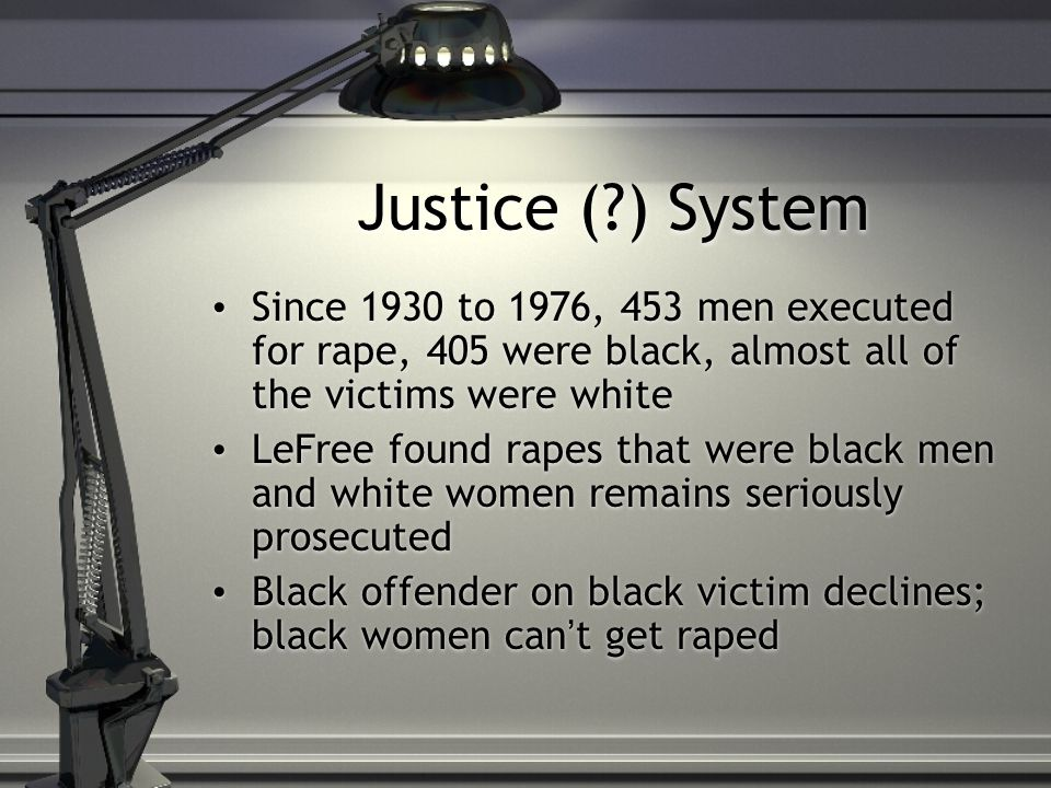 Justice (?) System Since 1930 to 1976, 453 men executed for rape, 405 were black, almost all of the victims were white LeFree found rapes that were black men and white women remains seriously prosecuted Black offender on black victim declines; black women can't get raped Since 1930 to 1976, 453 men executed for rape, 405 were black, almost all of the victims were white LeFree found rapes that were black men and white women remains seriously prosecuted Black offender on black victim declines; black women can't get raped