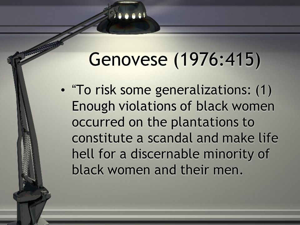 Genovese (1976:415) To risk some generalizations: (1) Enough violations of black women occurred on the plantations to constitute a scandal and make life hell for a discernable minority of black women and their men.