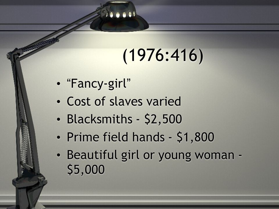 (1976:416) Fancy-girl Cost of slaves varied Blacksmiths - $2,500 Prime field hands - $1,800 Beautiful girl or young woman - $5,000 Fancy-girl Cost of slaves varied Blacksmiths - $2,500 Prime field hands - $1,800 Beautiful girl or young woman - $5,000