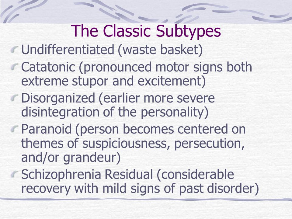 The Classic Subtypes Undifferentiated (waste basket) Catatonic (pronounced motor signs both extreme stupor and excitement) Disorganized (earlier more severe disintegration of the personality) Paranoid (person becomes centered on themes of suspiciousness, persecution, and/or grandeur) Schizophrenia Residual (considerable recovery with mild signs of past disorder)