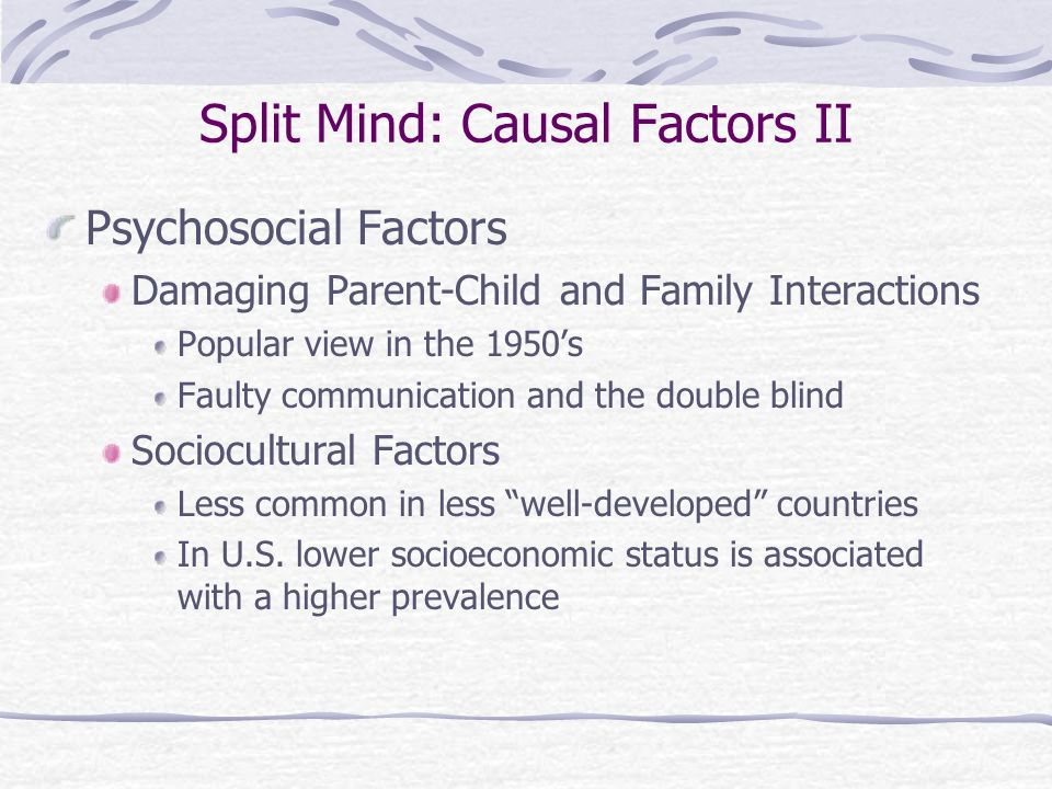 Split Mind: Causal Factors II Psychosocial Factors Damaging Parent-Child and Family Interactions Popular view in the 1950's Faulty communication and the double blind Sociocultural Factors Less common in less well-developed countries In U.S.