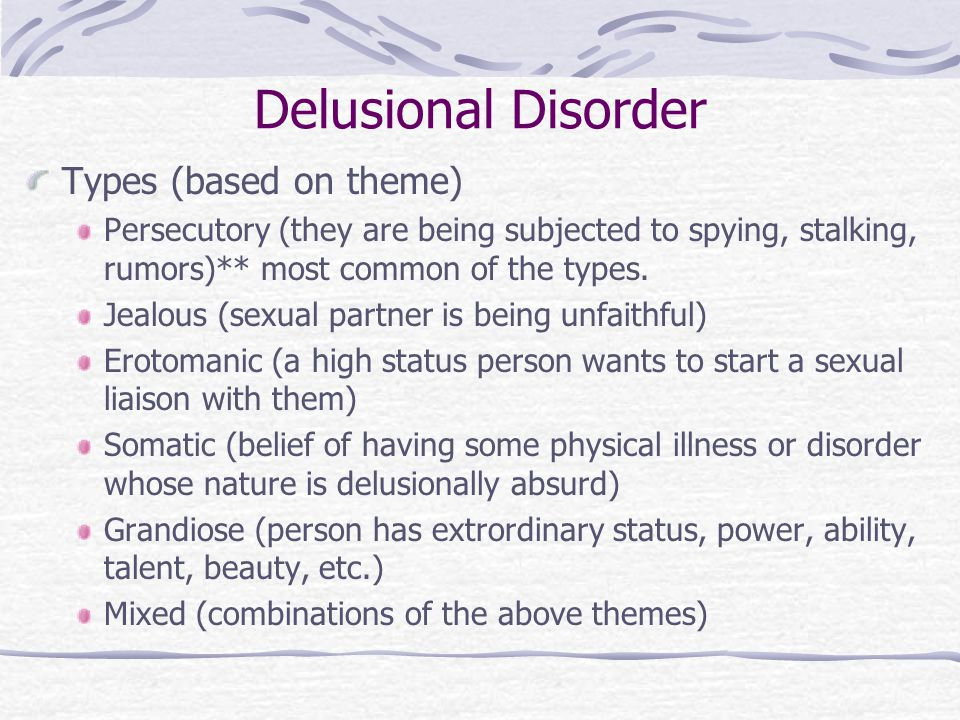 Delusional Disorder Types (based on theme) Persecutory (they are being subjected to spying, stalking, rumors)** most common of the types.