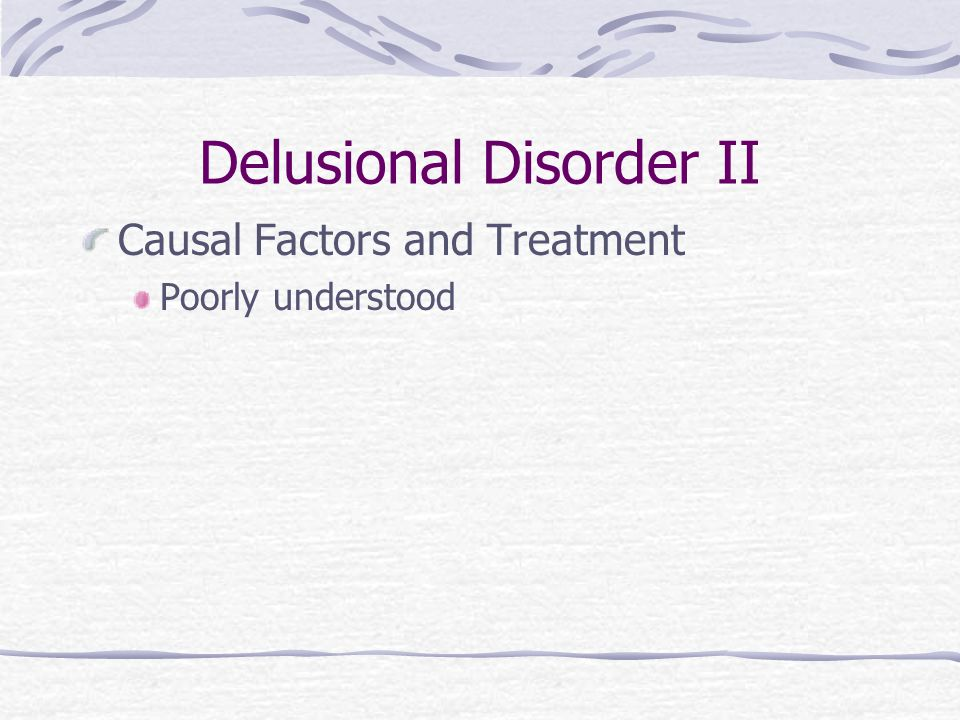 Delusional Disorder II Causal Factors and Treatment Poorly understood