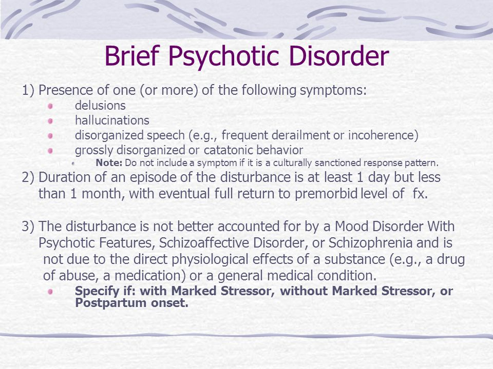 Brief Psychotic Disorder 1) Presence of one (or more) of the following symptoms: delusions hallucinations disorganized speech (e.g., frequent derailment or incoherence) grossly disorganized or catatonic behavior Note: Do not include a symptom if it is a culturally sanctioned response pattern.