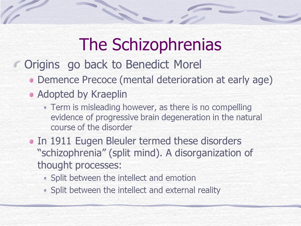 The Schizophrenias Origins go back to Benedict Morel Demence Precoce (mental deterioration at early age) Adopted by Kraeplin Term is misleading however, as there is no compelling evidence of progressive brain degeneration in the natural course of the disorder In 1911 Eugen Bleuler termed these disorders schizophrenia (split mind).