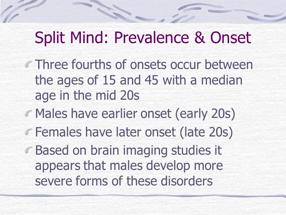 Split Mind: Prevalence & Onset Three fourths of onsets occur between the ages of 15 and 45 with a median age in the mid 20s Males have earlier onset (early 20s) Females have later onset (late 20s) Based on brain imaging studies it appears that males develop more severe forms of these disorders